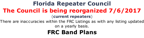 Florida Repeater Council The Council is being reorganized 7/6/2017  (current repeaters) There are inaccuracies within the FRC Listings as with any listing updated on a yearly basis. FRC Band Plans
